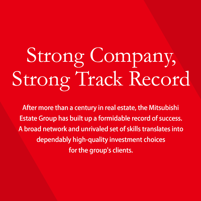 Strong Company, Strong Track Record. After more than a century in real estate, the Mitsubishi Estate Group has built up a formidable record of success. A broad network and unrivaled set of skills translates into dependably high-quality investment choices for the group's clients.